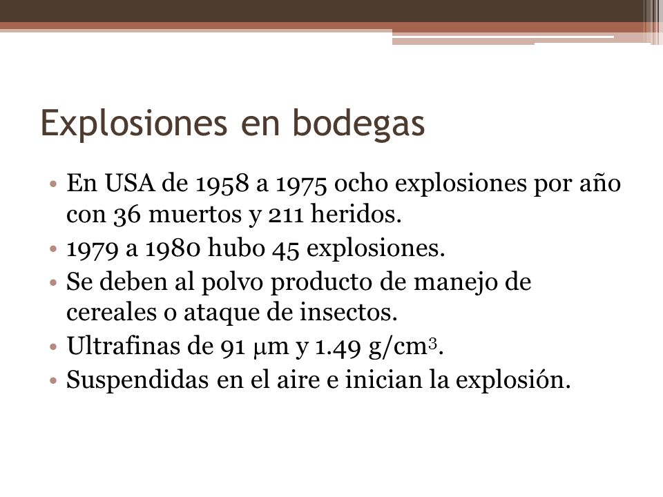 Explosiones en bodegas En USA de 1958 a 1975 ocho explosiones por año con 36 muertos y 211 heridos. 1979 a 1980 hubo 45 explosiones. Se deben al polvo