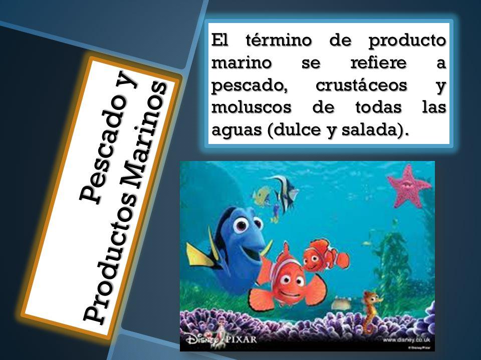 Pescado y Productos Marinos El término de producto marino se refiere a pescado, crustáceos y moluscos de todas las aguas (dulce y salada).