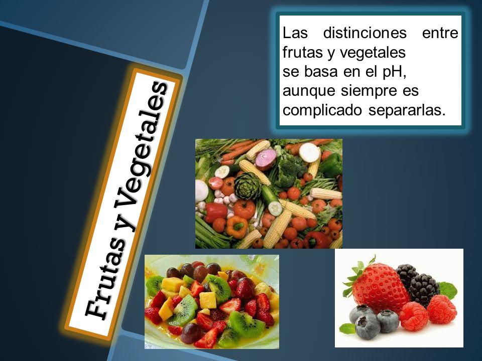 Frutas y Vegetales Las distinciones entre frutas y vegetales se basa en el pH, aunque siempre es complicado separarlas.