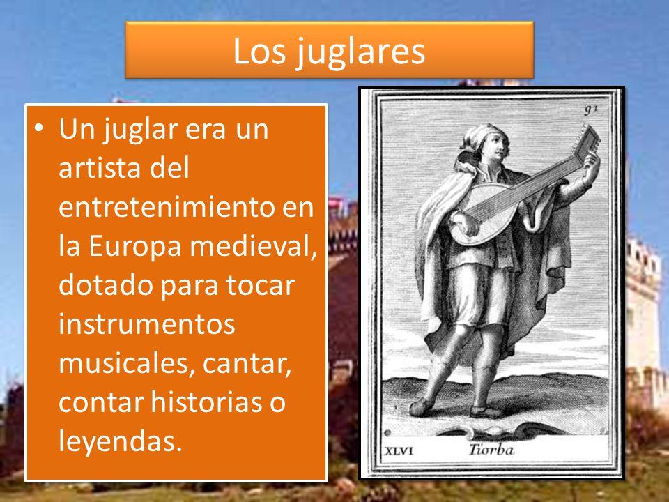 Los juglares Un juglar era un artista del entretenimiento en la Europa medieval, dotado para tocar instrumentos musicales, cantar, contar historias o leyendas.