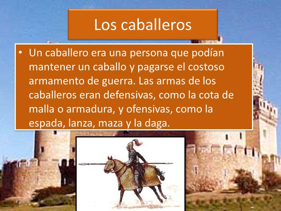 Los caballeros Un caballero era una persona que podían mantener un caballo y pagarse el costoso armamento de guerra.