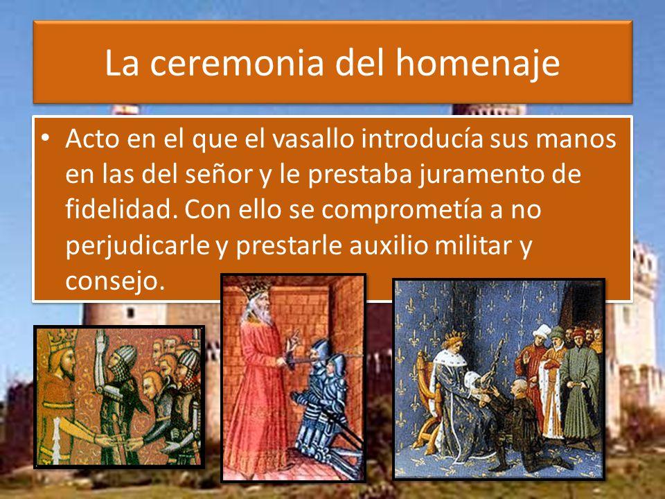 La ceremonia del homenaje Acto en el que el vasallo introducía sus manos en las del señor y le prestaba juramento de fidelidad.