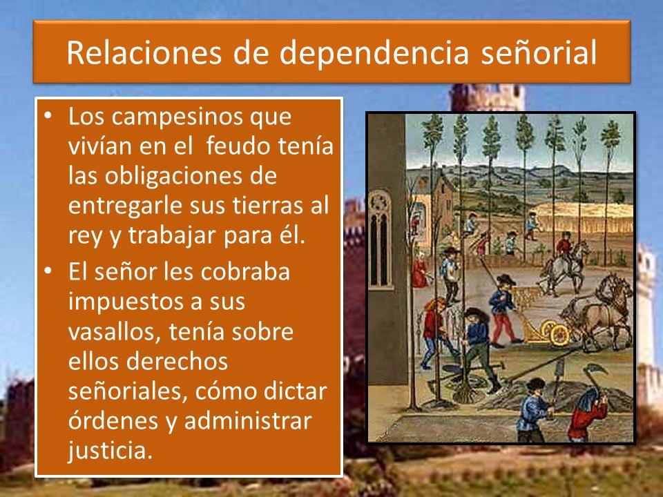 Relaciones de dependencia señorial Los campesinos que vivían en el feudo tenía las obligaciones de entregarle sus tierras al rey y trabajar para él.