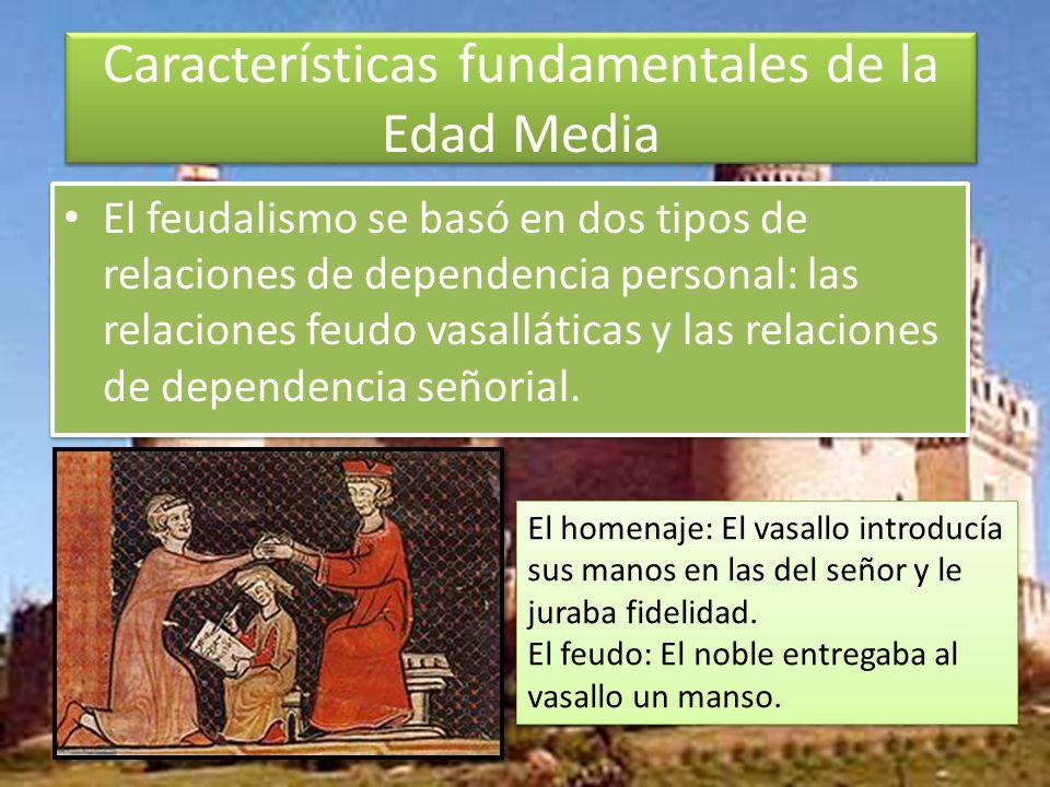 Características fundamentales de la Edad Media El feudalismo se basó en dos tipos de relaciones de dependencia personal: las relaciones feudo vasalláticas y las relaciones de dependencia señorial.