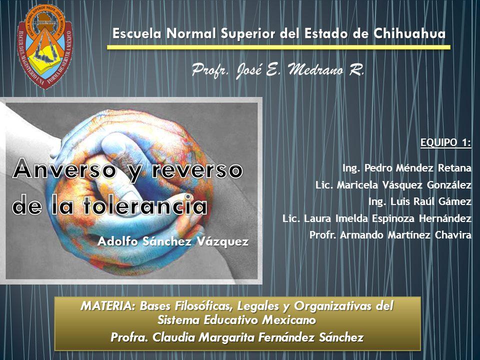 Adolfo Sánchez Vázquez Escuela Normal Superior del Estado de Chihuahua Profr. José E. Medrano R. EQUIPO 1: Ing. Pedro Méndez Retana Lic. Maricela Vásq