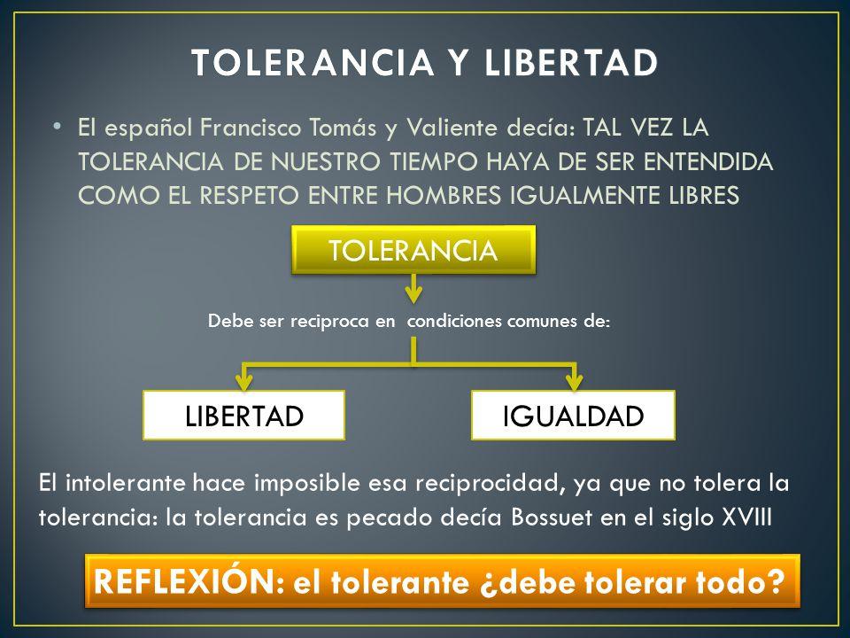 El español Francisco Tomás y Valiente decía: TAL VEZ LA TOLERANCIA DE NUESTRO TIEMPO HAYA DE SER ENTENDIDA COMO EL RESPETO ENTRE HOMBRES IGUALMENTE LIBRES TOLERANCIA LIBERTADIGUALDAD Debe ser reciproca en condiciones comunes de: El intolerante hace imposible esa reciprocidad, ya que no tolera la tolerancia: la tolerancia es pecado decía Bossuet en el siglo XVIII REFLEXIÓN: el tolerante ¿debe tolerar todo?