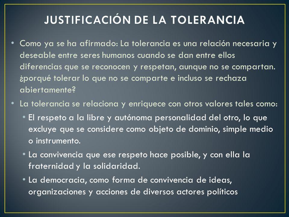 Como ya se ha afirmado: La tolerancia es una relación necesaria y deseable entre seres humanos cuando se dan entre ellos diferencias que se reconocen y respetan, aunque no se compartan.