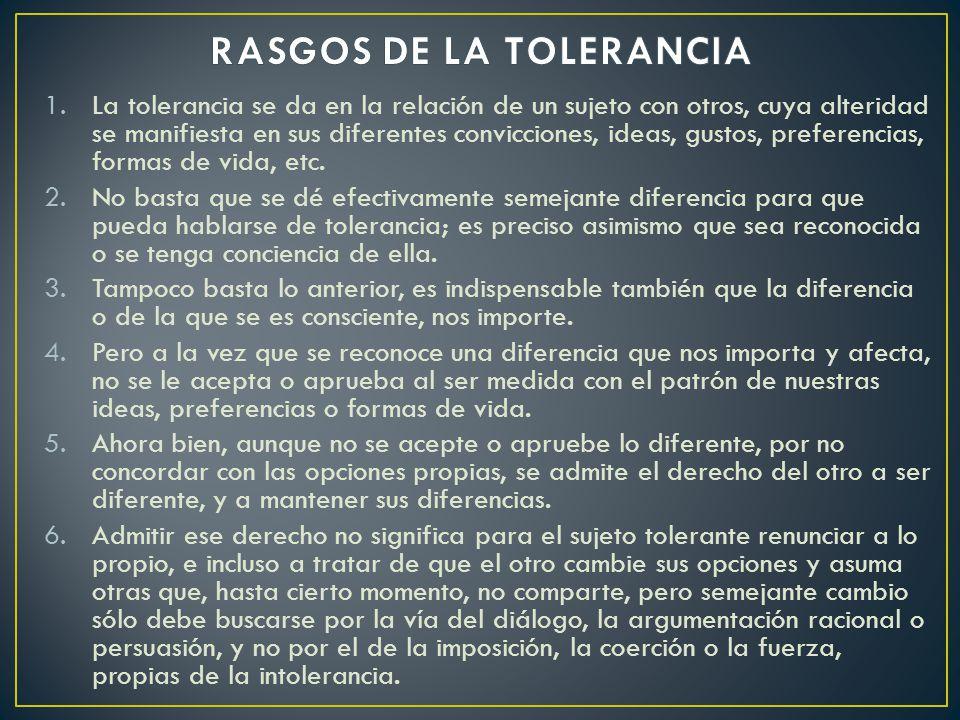 1.La tolerancia se da en la relación de un sujeto con otros, cuya alteridad se manifiesta en sus diferentes convicciones, ideas, gustos, preferencias, formas de vida, etc.