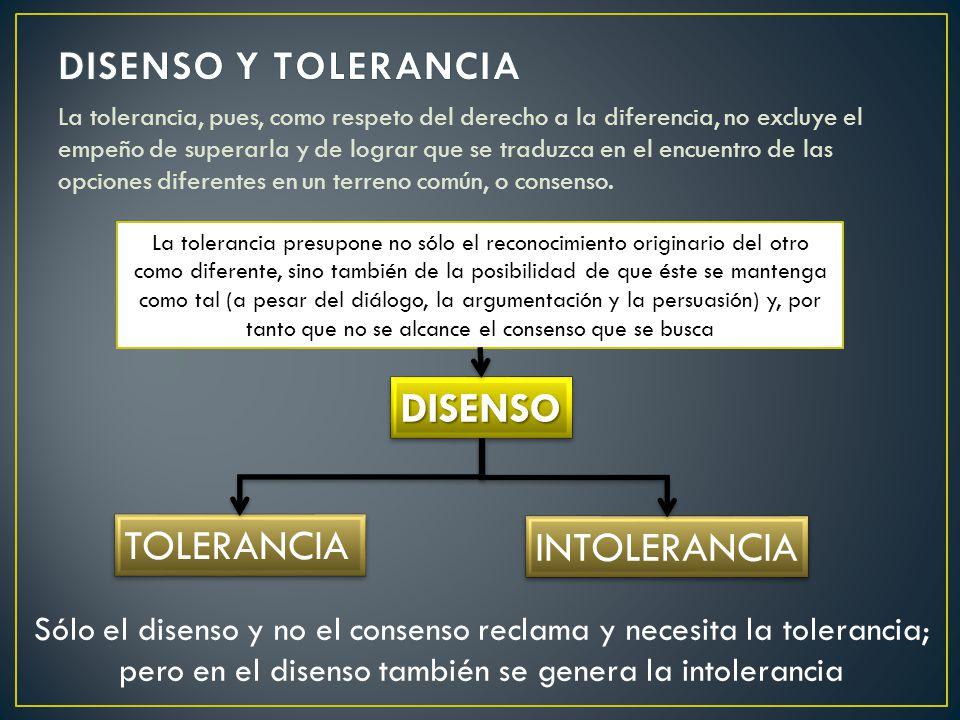 La tolerancia, pues, como respeto del derecho a la diferencia, no excluye el empeño de superarla y de lograr que se traduzca en el encuentro de las opciones diferentes en un terreno común, o consenso.