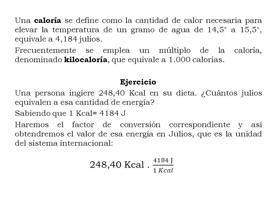 Una caloría se define como la cantidad de calor necesaria para elevar la temperatura de un gramo de agua de 14,5° a 15,5°, equivale a 4,184 julios. Fr