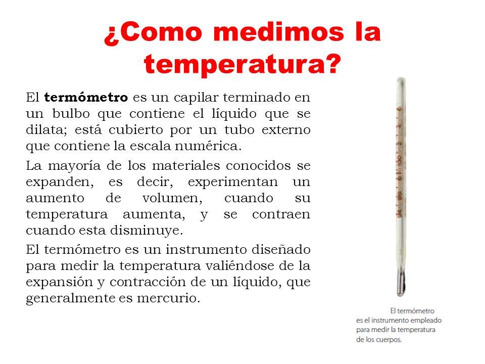¿Como medimos la temperatura? El termómetro es un capilar terminado en un bulbo que contiene el líquido que se dilata; está cubierto por un tubo exter