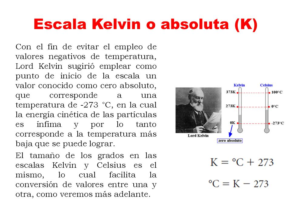 Escala Kelvin o absoluta (K) Con el fin de evitar el empleo de valores negativos de temperatura, Lord Kelvin sugirió emplear como punto de inicio de l