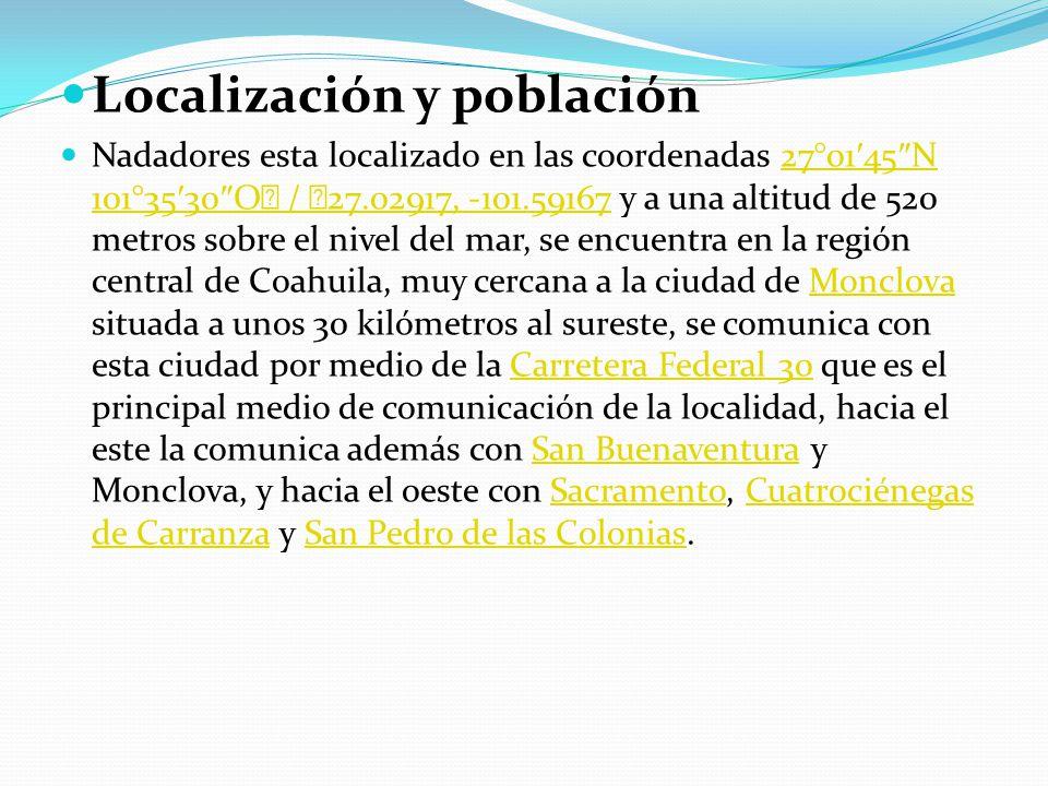 Localización y población Nadadores esta localizado en las coordenadas 27°01 45 N 101°35 30 O / 27.02917, -101.59167 y a una altitud de 520 metros sobre el nivel del mar, se encuentra en la región central de Coahuila, muy cercana a la ciudad de Monclova situada a unos 30 kilómetros al sureste, se comunica con esta ciudad por medio de la Carretera Federal 30 que es el principal medio de comunicación de la localidad, hacia el este la comunica además con San Buenaventura y Monclova, y hacia el oeste con Sacramento, Cuatrociénegas de Carranza y San Pedro de las Colonias.27°01 45 N 101°35 30 O / 27.02917, -101.59167MonclovaCarretera Federal 30San BuenaventuraSacramentoCuatrociénegas de CarranzaSan Pedro de las Colonias