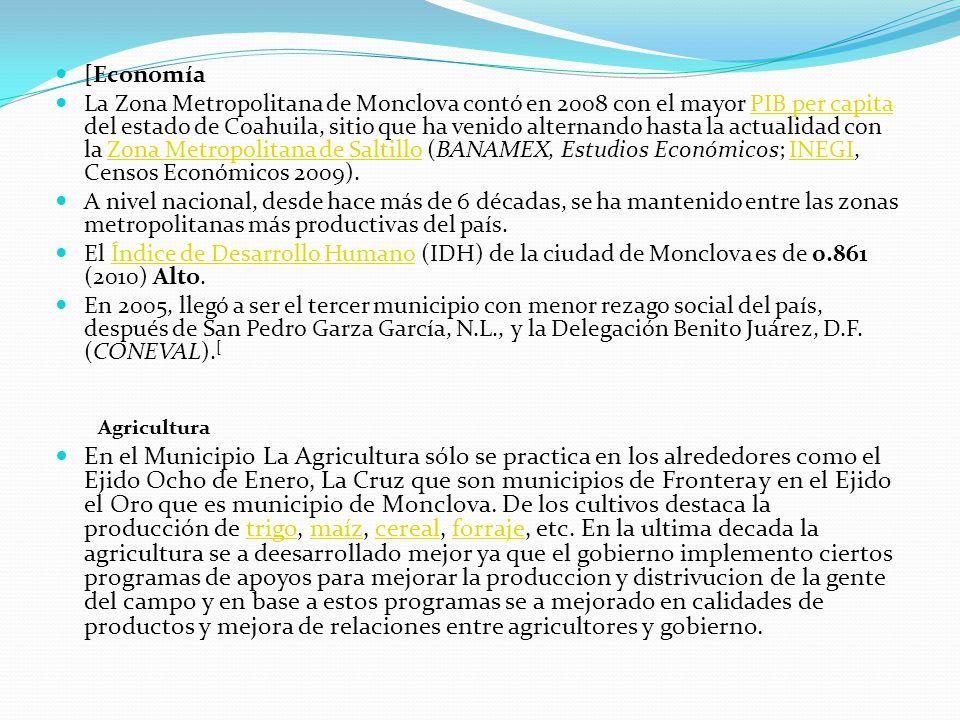 [Economía La Zona Metropolitana de Monclova contó en 2008 con el mayor PIB per capita del estado de Coahuila, sitio que ha venido alternando hasta la actualidad con la Zona Metropolitana de Saltillo (BANAMEX, Estudios Económicos; INEGI, Censos Económicos 2009).PIB per capitaZona Metropolitana de SaltilloINEGI A nivel nacional, desde hace más de 6 décadas, se ha mantenido entre las zonas metropolitanas más productivas del país.