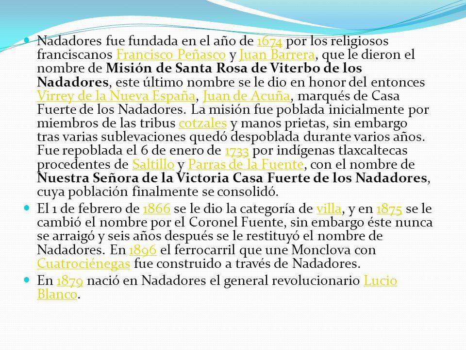 Nadadores fue fundada en el año de 1674 por los religiosos franciscanos Francisco Peñasco y Juan Barrera, que le dieron el nombre de Misión de Santa Rosa de Viterbo de los Nadadores, este último nombre se le dio en honor del entonces Virrey de la Nueva España, Juan de Acuña, marqués de Casa Fuerte de los Nadadores.
