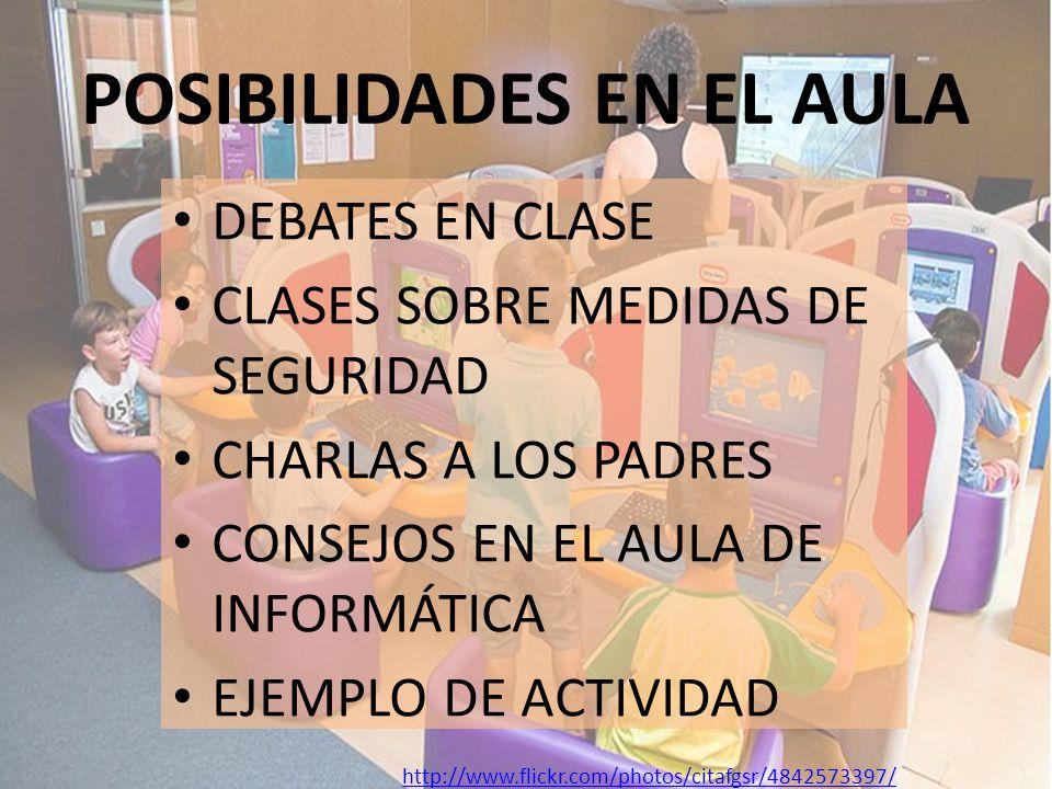 POSIBILIDADES EN EL AULA DEBATES EN CLASE CLASES SOBRE MEDIDAS DE SEGURIDAD CHARLAS A LOS PADRES CONSEJOS EN EL AULA DE INFORMÁTICA EJEMPLO DE ACTIVIDAD http://www.flickr.com/photos/citafgsr/4842573397/