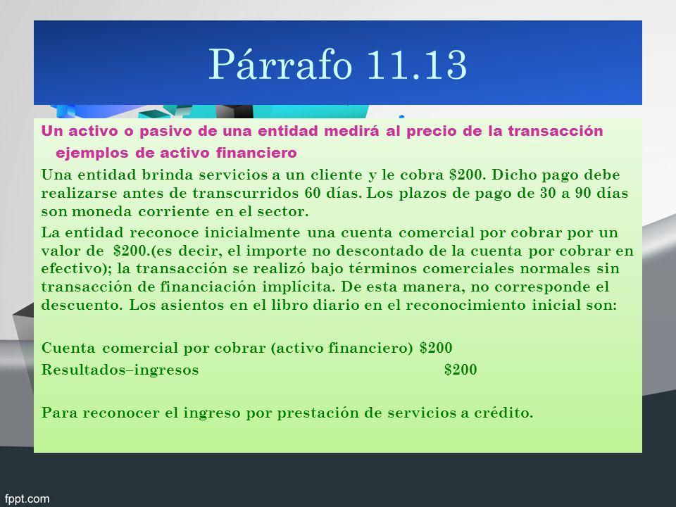 Párrafo 11.13 Un activo o pasivo de una entidad medirá al precio de la transacción ejemplos de activo financiero Una entidad brinda servicios a un cli