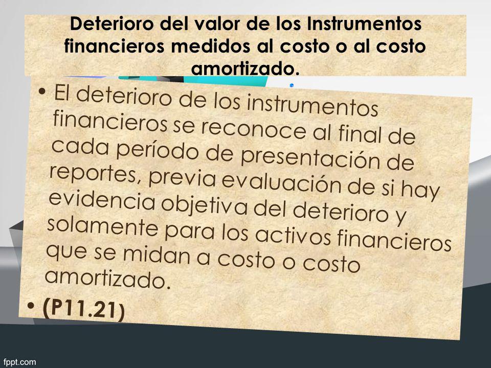 Deterioro del valor de los Instrumentos financieros medidos al costo o al costo amortizado. El deterioro de los instrumentos financieros se reconoce a