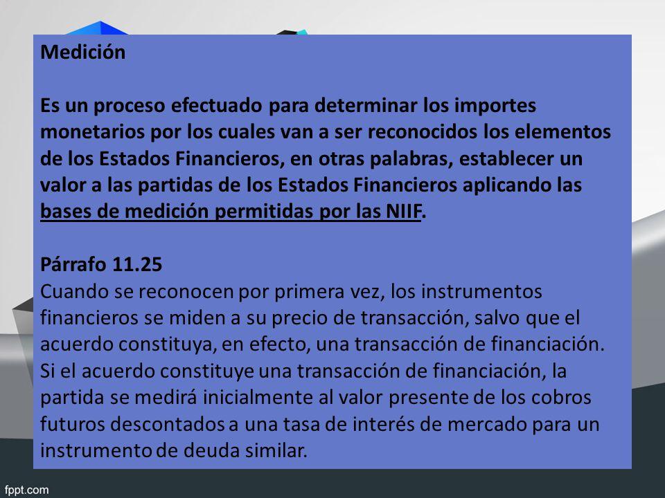 Medición Es un proceso efectuado para determinar los importes monetarios por los cuales van a ser reconocidos los elementos de los Estados Financieros, en otras palabras, establecer un valor a las partidas de los Estados Financieros aplicando las bases de medición permitidas por las NIIF.