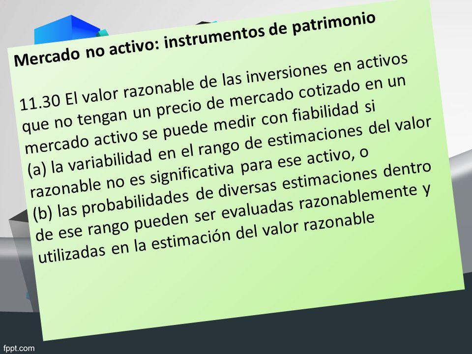 Mercado no activo: instrumentos de patrimonio 11.30 El valor razonable de las inversiones en activos que no tengan un precio de mercado cotizado en un mercado activo se puede medir con fiabilidad si (a) la variabilidad en el rango de estimaciones del valor razonable no es significativa para ese activo, o (b) las probabilidades de diversas estimaciones dentro de ese rango pueden ser evaluadas razonablemente y utilizadas en la estimación del valor razonable