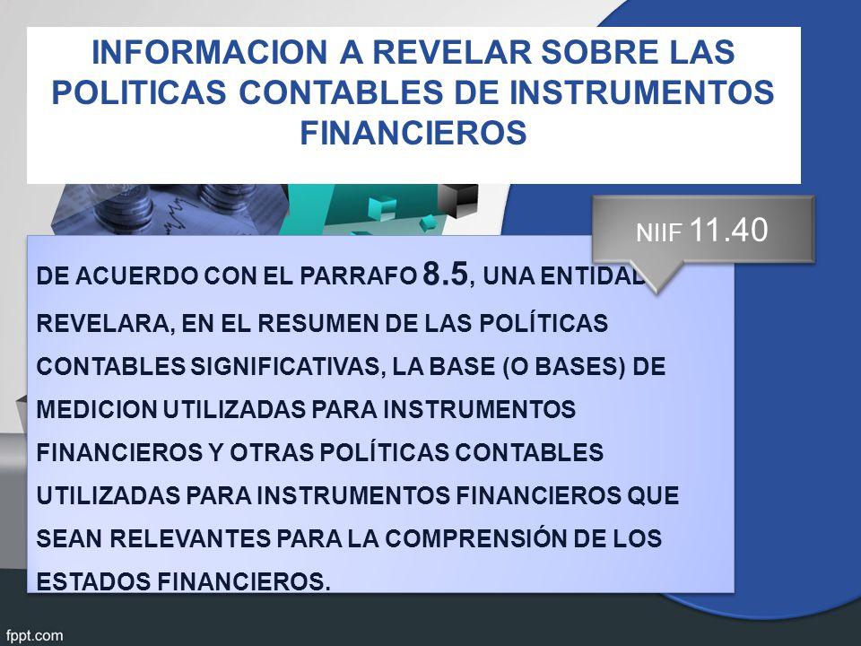 DE ACUERDO CON EL PARRAFO 8.5, UNA ENTIDAD REVELARA, EN EL RESUMEN DE LAS POLÍTICAS CONTABLES SIGNIFICATIVAS, LA BASE (O BASES) DE MEDICION UTILIZADAS PARA INSTRUMENTOS FINANCIEROS Y OTRAS POLÍTICAS CONTABLES UTILIZADAS PARA INSTRUMENTOS FINANCIEROS QUE SEAN RELEVANTES PARA LA COMPRENSIÓN DE LOS ESTADOS FINANCIEROS.