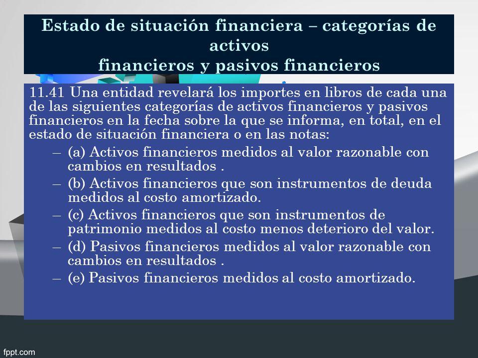 Estado de situación financiera – categorías de activos financieros y pasivos financieros 11.41 Una entidad revelará los importes en libros de cada una