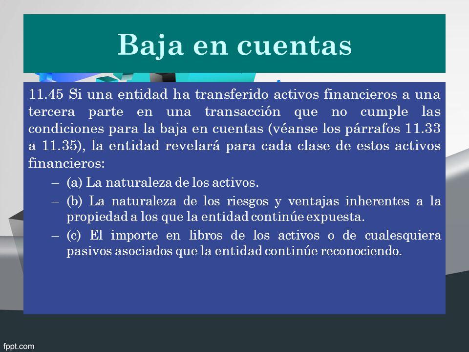 Baja en cuentas 11.45 Si una entidad ha transferido activos financieros a una tercera parte en una transacción que no cumple las condiciones para la b
