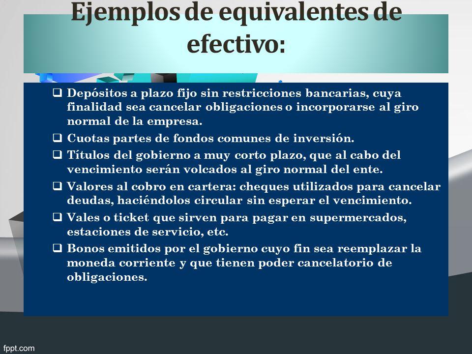 Ejemplos de equivalentes de efectivo: Depósitos a plazo fijo sin restricciones bancarias, cuya finalidad sea cancelar obligaciones o incorporarse al giro normal de la empresa.