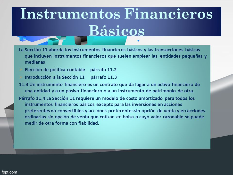 Instrumentos Financieros Básicos La Sección 11 aborda los instrumentos financieros básicos y las transacciones básicas que incluyen instrumentos financieros que suelen emplear las entidades pequeñas y medianas Elección de política contable párrafo 11.2 Introducción a la Sección 11 párrafo 11.3 11.3 Un instrumento financiero es un contrato que da lugar a un activo financiero de una entidad y a un pasivo financiero o a un instrumento de patrimonio de otra.