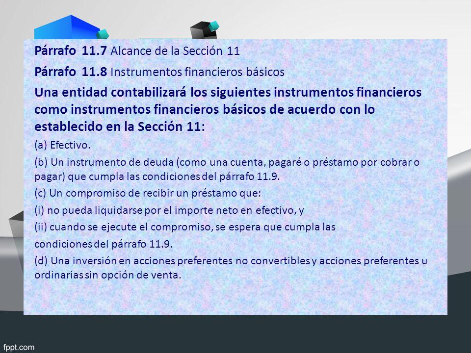 Párrafo 11.7 Alcance de la Sección 11 Párrafo 11.8 Instrumentos financieros básicos Una entidad contabilizará los siguientes instrumentos financieros como instrumentos financieros básicos de acuerdo con lo establecido en la Sección 11: (a) Efectivo.