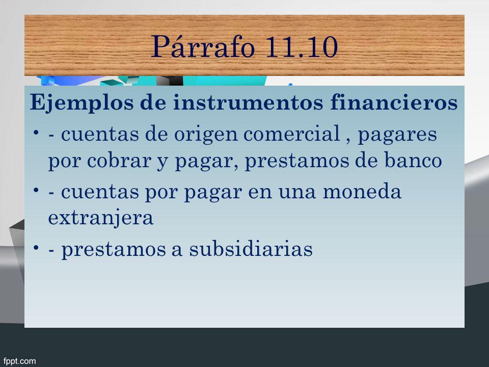 Párrafo 11.10 Ejemplos de instrumentos financieros - cuentas de origen comercial, pagares por cobrar y pagar, prestamos de banco - cuentas por pagar en una moneda extranjera - prestamos a subsidiarias