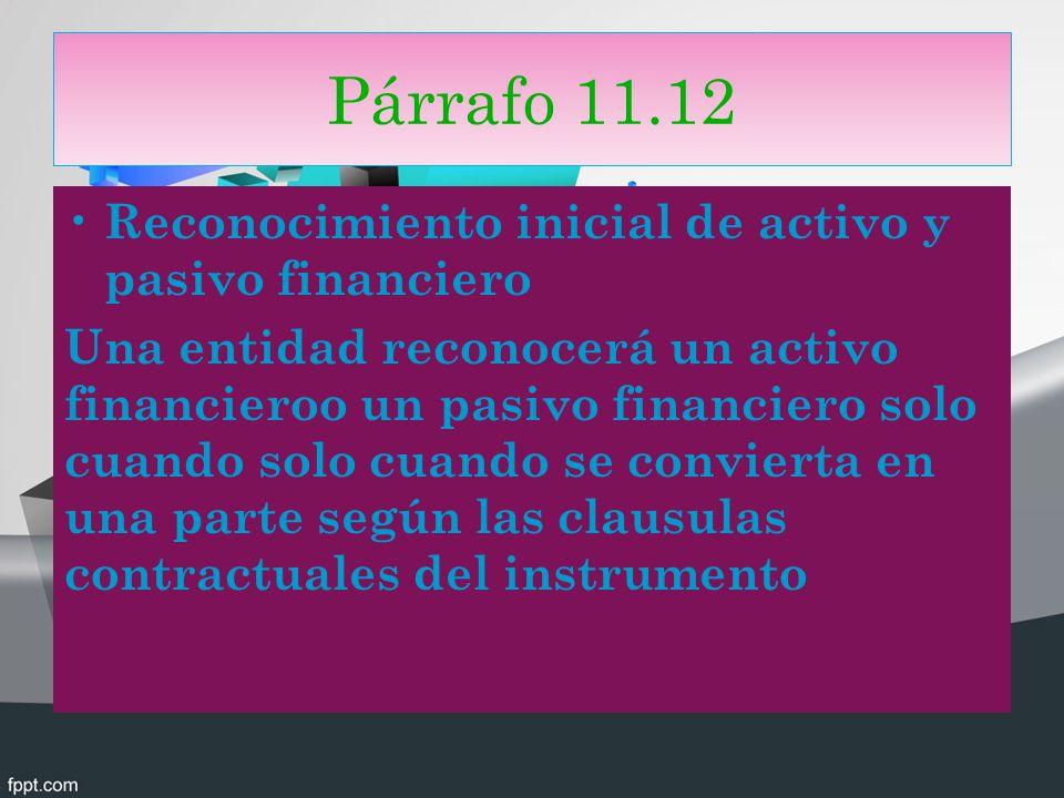 Párrafo 11.12 Reconocimiento inicial de activo y pasivo financiero Una entidad reconocerá un activo financieroo un pasivo financiero solo cuando solo