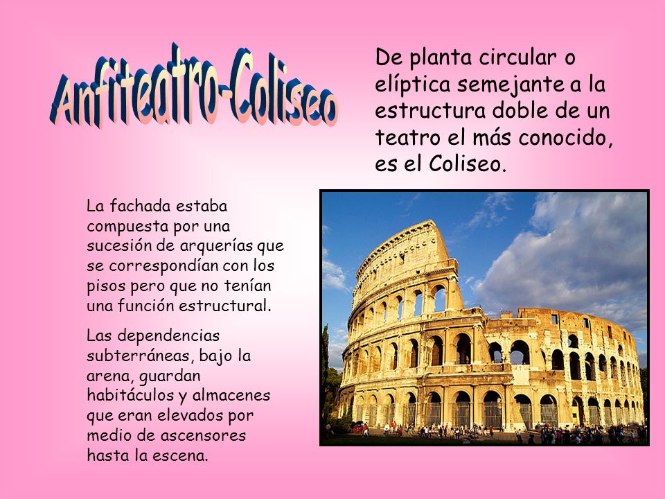 De planta circular o elíptica semejante a la estructura doble de un teatro el más conocido, es el Coliseo. La fachada estaba compuesta por una sucesió