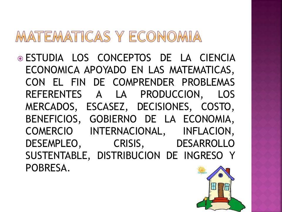ESTUDIA LOS CONCEPTOS DE LA CIENCIA ECONOMICA APOYADO EN LAS MATEMATICAS, CON EL FIN DE COMPRENDER PROBLEMAS REFERENTES A LA PRODUCCION, LOS MERCADOS, ESCASEZ, DECISIONES, COSTO, BENEFICIOS, GOBIERNO DE LA ECONOMIA, COMERCIO INTERNACIONAL, INFLACION, DESEMPLEO, CRISIS, DESARROLLO SUSTENTABLE, DISTRIBUCION DE INGRESO Y POBRESA.