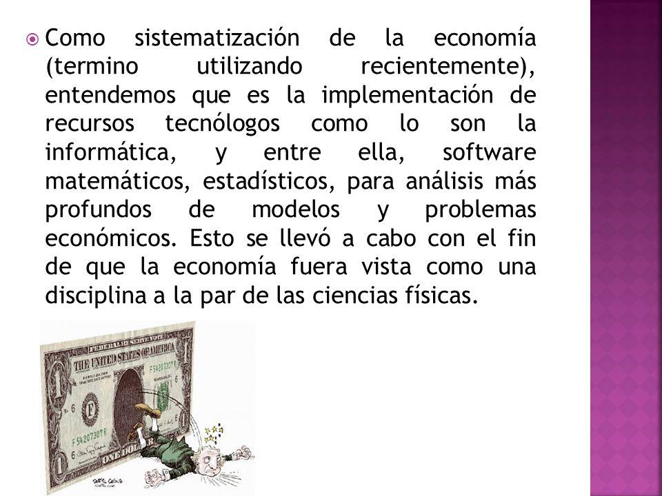 Como sistematización de la economía (termino utilizando recientemente), entendemos que es la implementación de recursos tecnólogos como lo son la informática, y entre ella, software matemáticos, estadísticos, para análisis más profundos de modelos y problemas económicos.