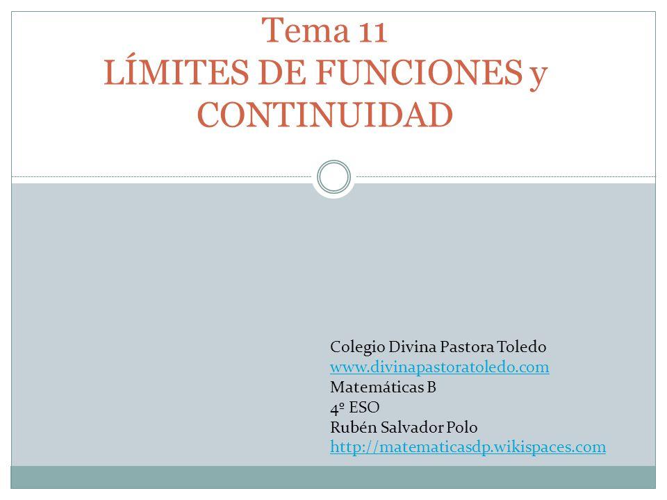 Tema 11 LÍMITES DE FUNCIONES y CONTINUIDAD Colegio Divina Pastora Toledo www.divinapastoratoledo.com Matemáticas B 4º ESO Rubén Salvador Polo http://m
