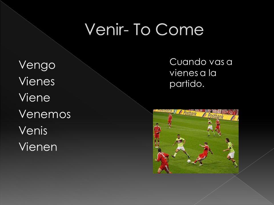 Vengo Vienes Viene Venemos Venis Vienen Cuando vas a vienes a la partido.