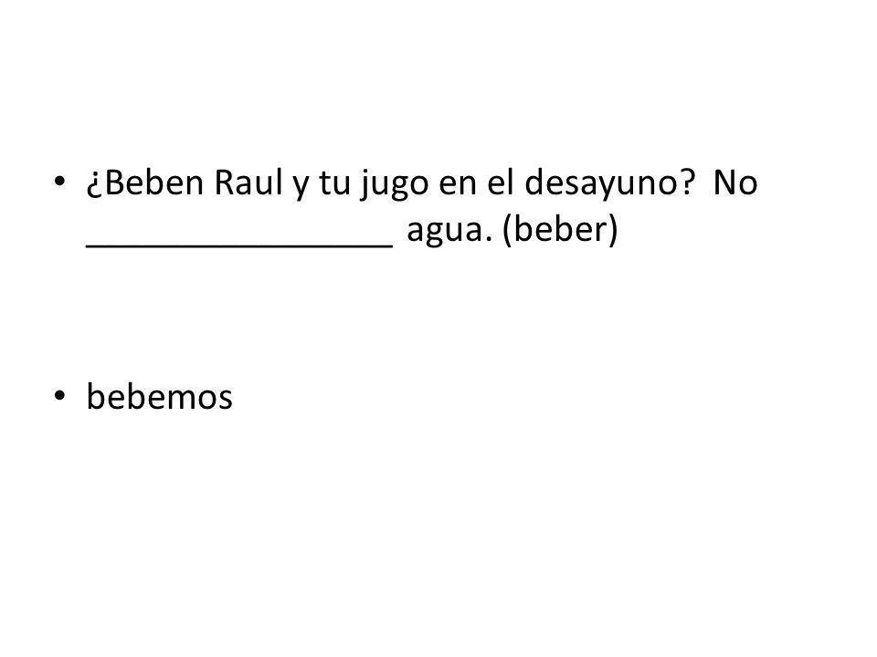 ¿Beben Raul y tu jugo en el desayuno? No ________________ agua. (beber) bebemos