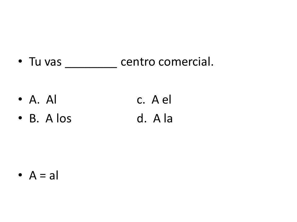 Tu vas ________ centro comercial. A. Alc. A el B. A losd. A la A = al