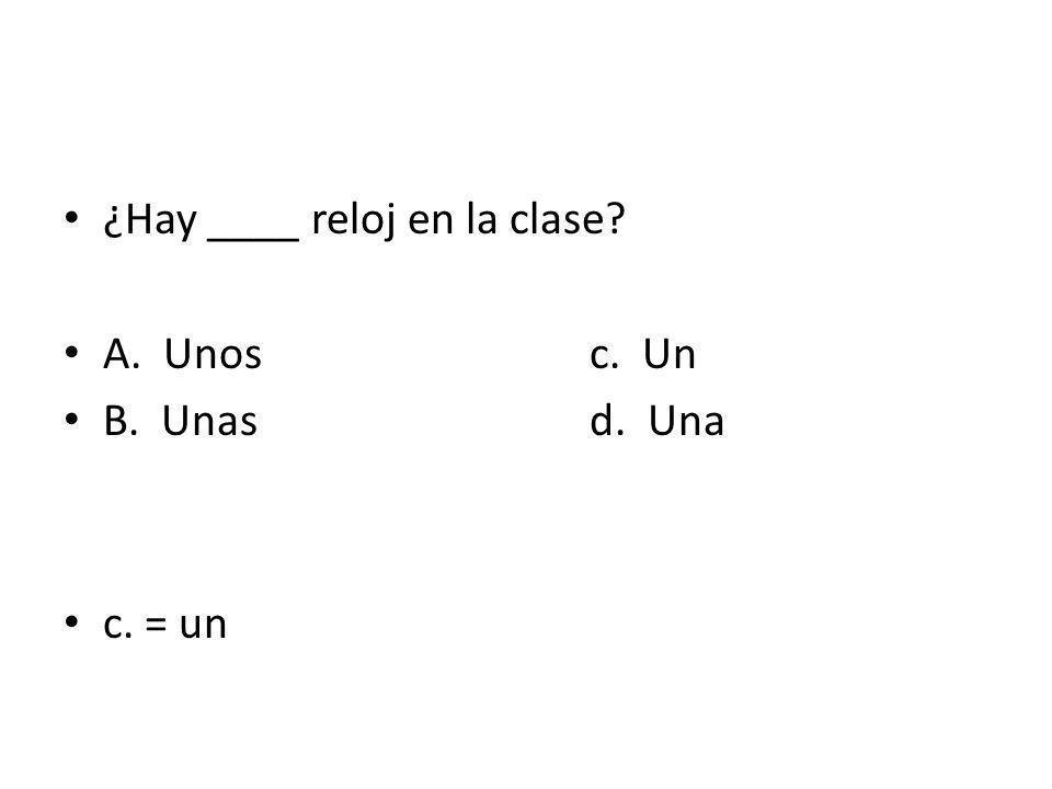 ¿Hay ____ reloj en la clase? A. Unosc. Un B. Unasd. Una c. = un