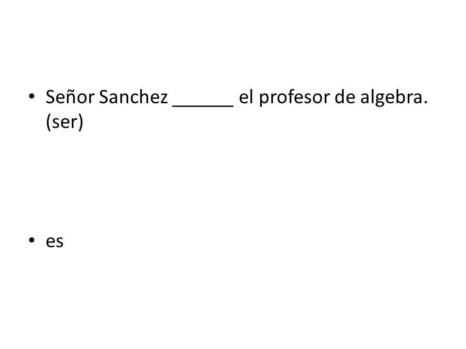 Señor Sanchez ______ el profesor de algebra. (ser) es