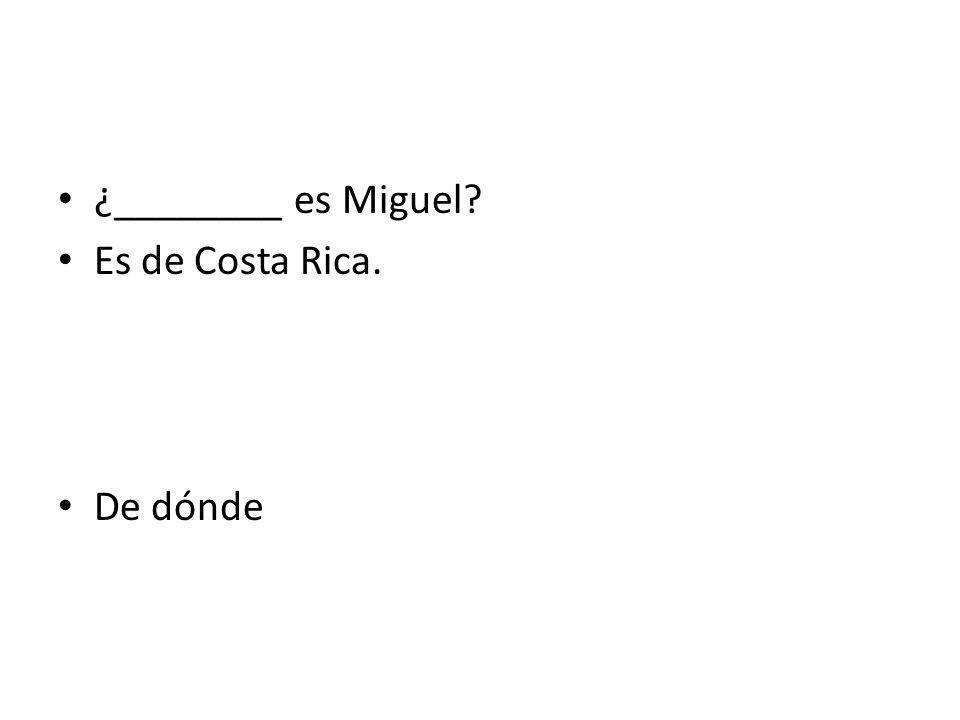 ¿________ es Miguel? Es de Costa Rica. De dónde
