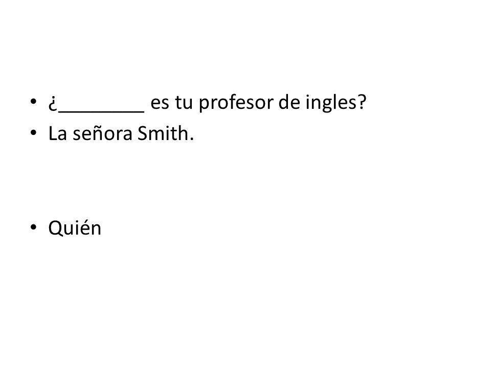 ¿________ es tu profesor de ingles? La señora Smith. Quién