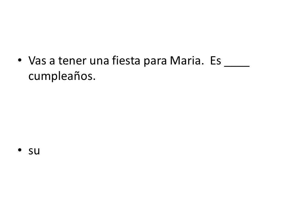 Vas a tener una fiesta para Maria. Es ____ cumpleaños. su