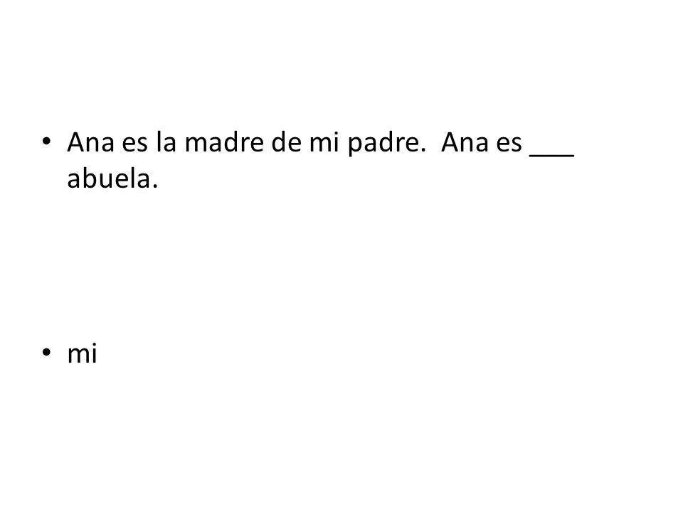 Ana es la madre de mi padre. Ana es ___ abuela. mi