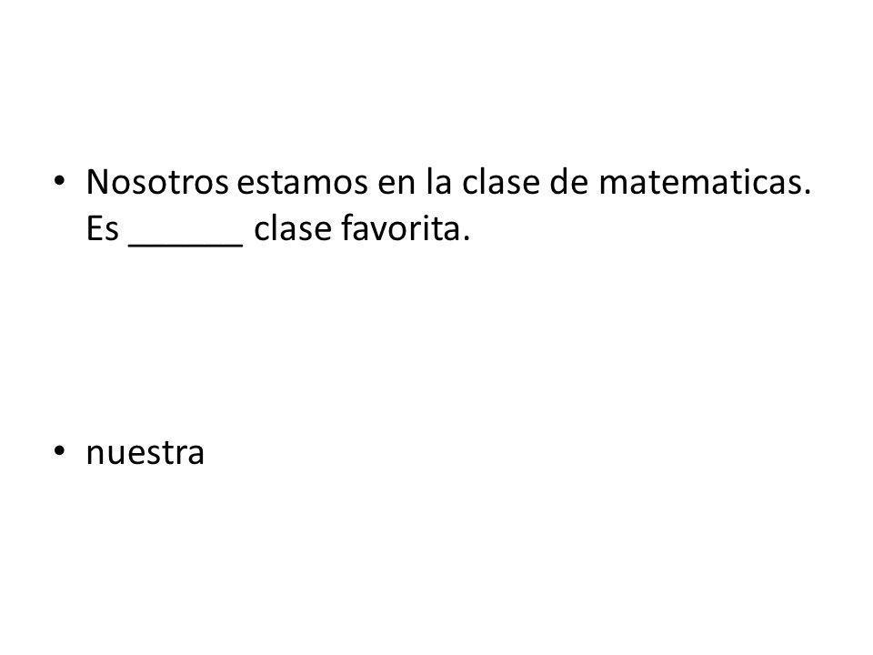 Nosotros estamos en la clase de matematicas. Es ______ clase favorita. nuestra
