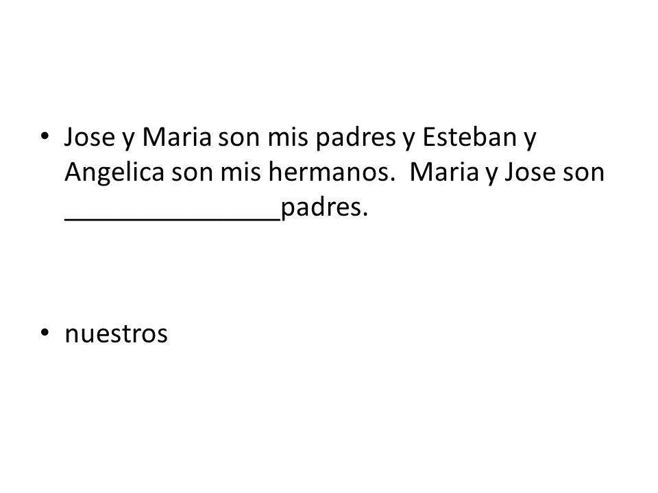 Jose y Maria son mis padres y Esteban y Angelica son mis hermanos.