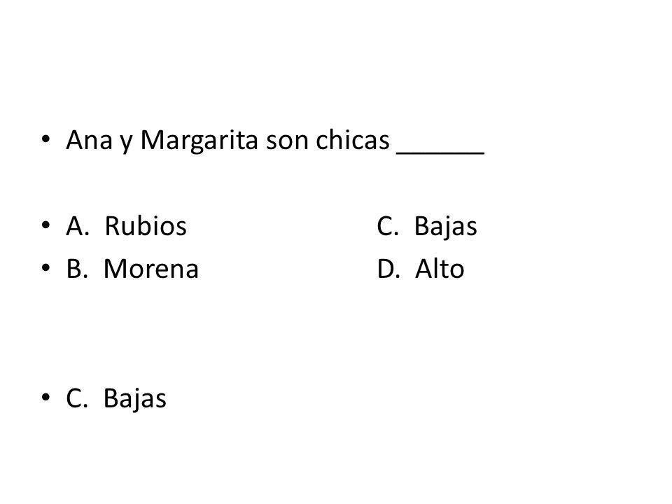 Ana y Margarita son chicas ______ A. RubiosC. Bajas B. MorenaD. Alto C. Bajas
