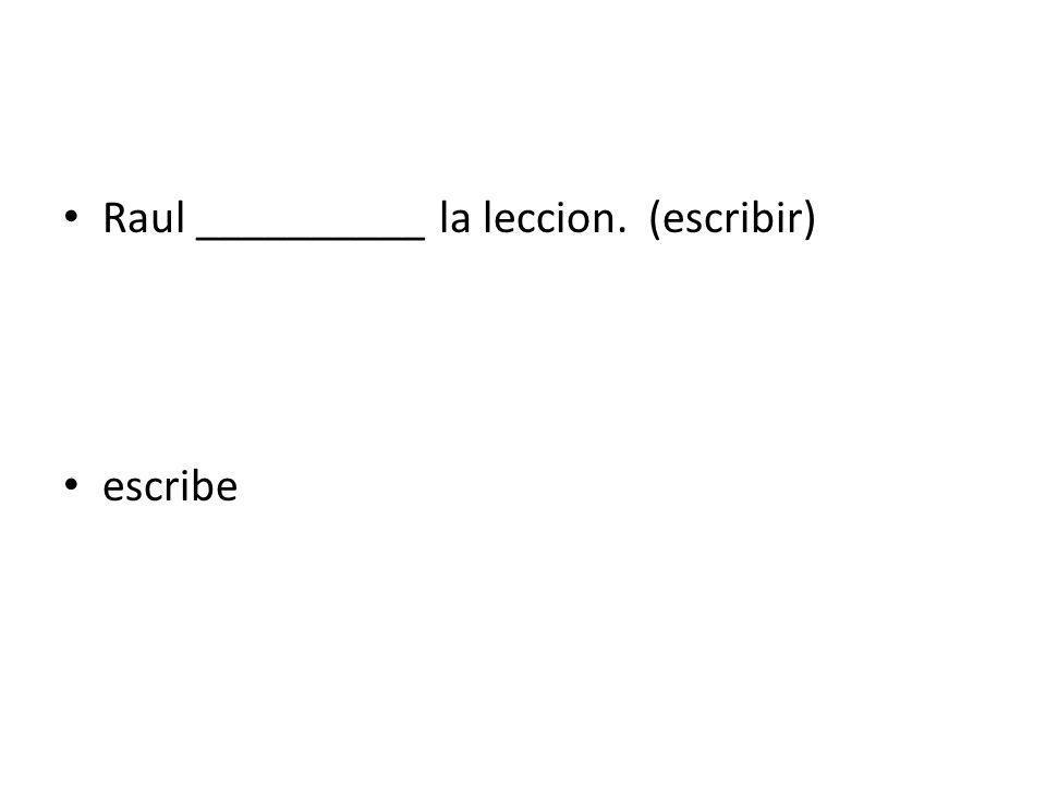 Raul __________ la leccion. (escribir) escribe
