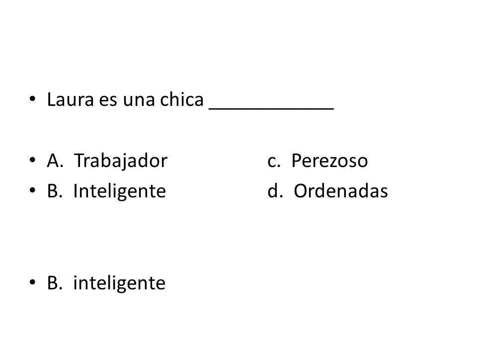 Laura es una chica ____________ A. Trabajadorc. Perezoso B. Inteligented. Ordenadas B. inteligente
